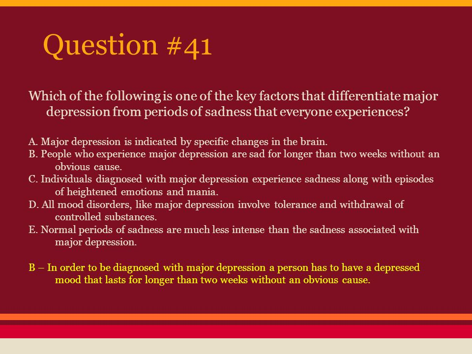 Question #41 Which of the following is one of the key factors that differentiate major depression from periods of sadness that everyone experiences