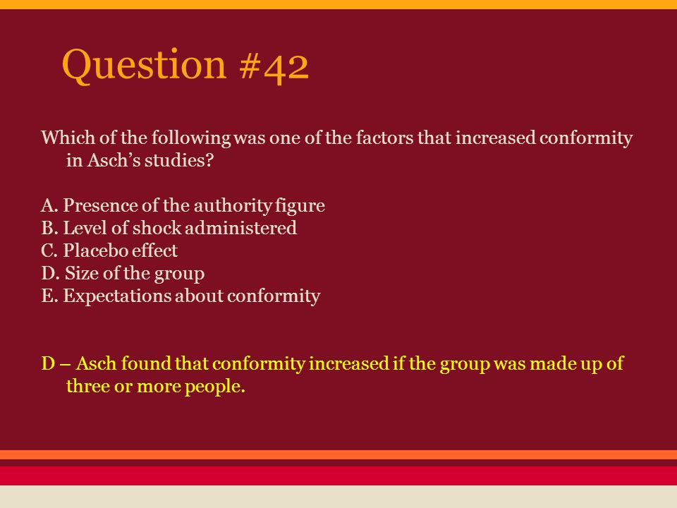 Question #42 Which of the following was one of the factors that increased conformity in Asch's studies