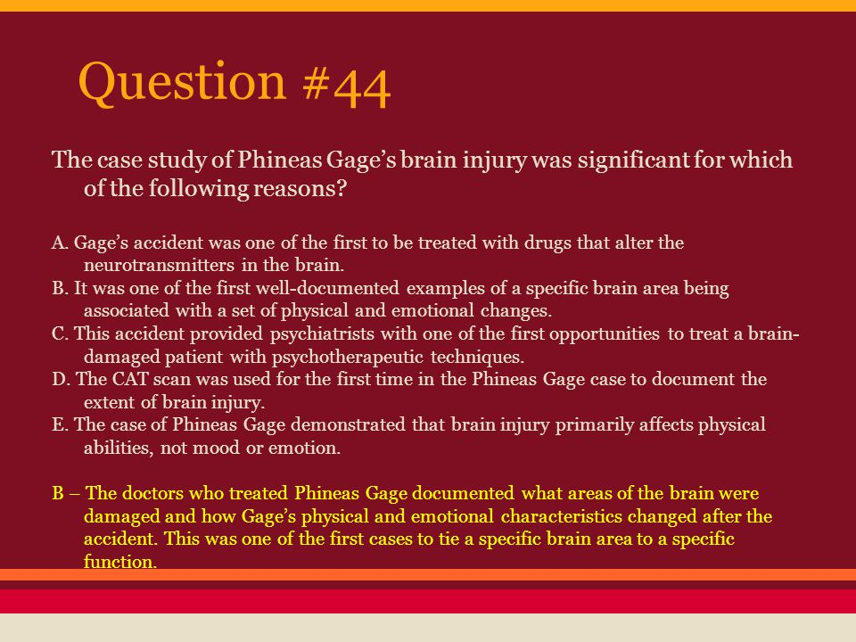 Question #44 The case study of Phineas Gage's brain injury was significant for which of the following reasons