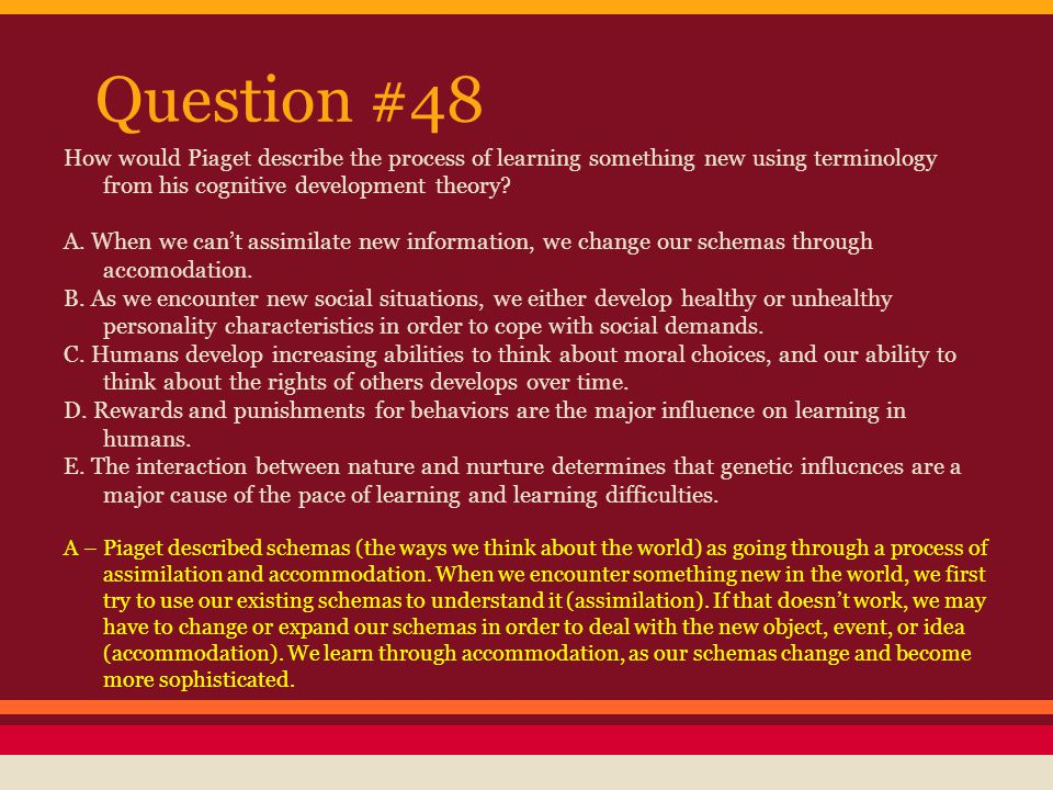 Question #48 How would Piaget describe the process of learning something new using terminology from his cognitive development theory