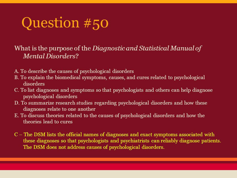 Question #50 What is the purpose of the Diagnostic and Statistical Manual of Mental Disorders A. To describe the causes of psychological disorders.