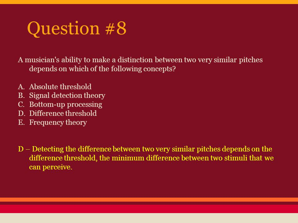 Question #8 A musician s ability to make a distinction between two very similar pitches depends on which of the following concepts