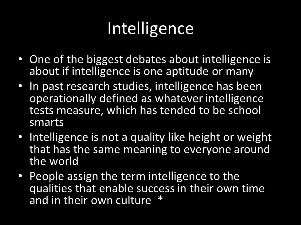 Intelligence One of the biggest debates about intelligence is about if intelligence is one aptitude or many.