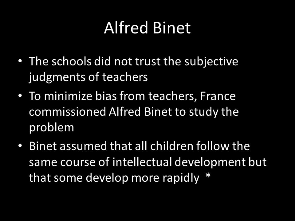Alfred Binet The schools did not trust the subjective judgments of teachers.