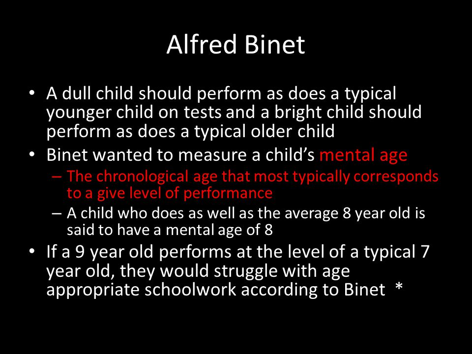 Alfred Binet A dull child should perform as does a typical younger child on tests and a bright child should perform as does a typical older child.