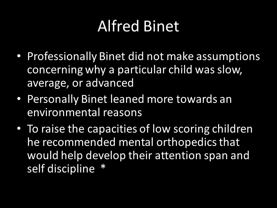 Alfred Binet Professionally Binet did not make assumptions concerning why a particular child was slow, average, or advanced.