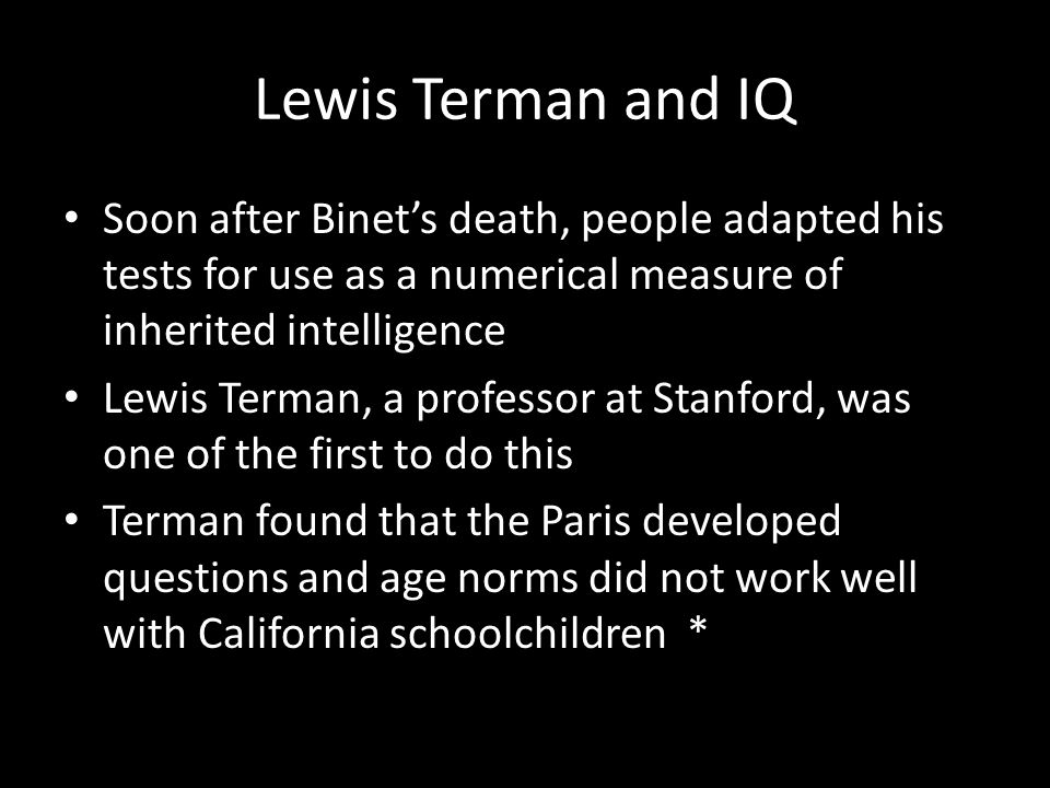 Lewis Terman and IQ Soon after Binet's death, people adapted his tests for use as a numerical measure of inherited intelligence.