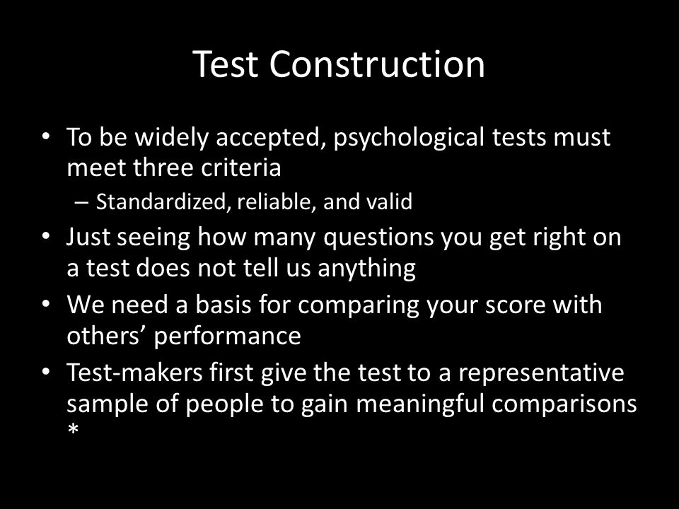 Test Construction To be widely accepted, psychological tests must meet three criteria. Standardized, reliable, and valid.