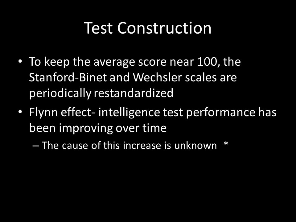 Test Construction To keep the average score near 100, the Stanford-Binet and Wechsler scales are periodically restandardized.