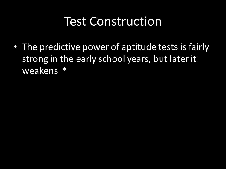 Test Construction The predictive power of aptitude tests is fairly strong in the early school years, but later it weakens *
