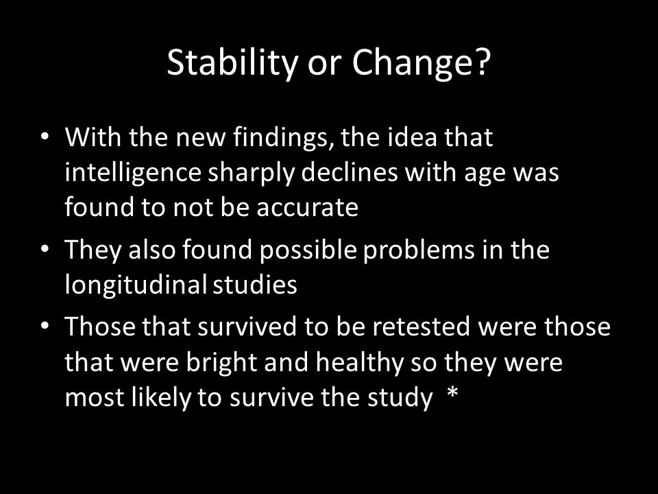 Stability or Change With the new findings, the idea that intelligence sharply declines with age was found to not be accurate.