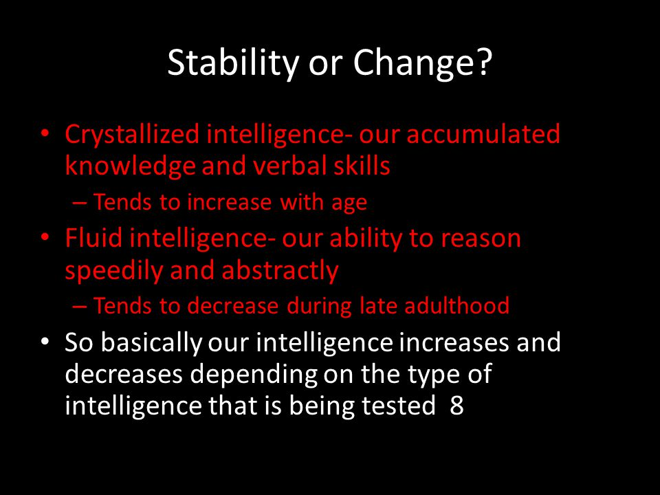 Stability or Change Crystallized intelligence- our accumulated knowledge and verbal skills. Tends to increase with age.