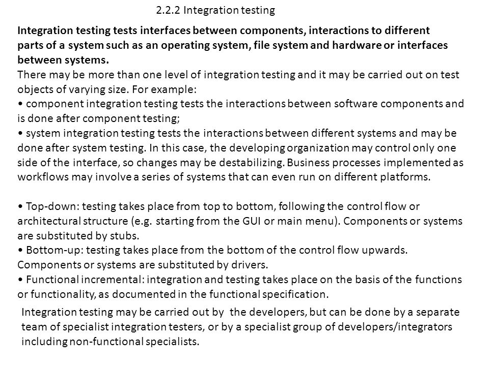 2.2.2 Integration testing Integration testing tests interfaces between components, interactions to different.
