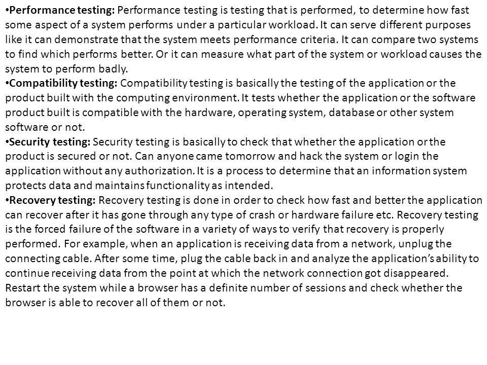 Performance testing: Performance testing is testing that is performed, to determine how fast some aspect of a system performs under a particular workload. It can serve different purposes like it can demonstrate that the system meets performance criteria. It can compare two systems to find which performs better. Or it can measure what part of the system or workload causes the system to perform badly.