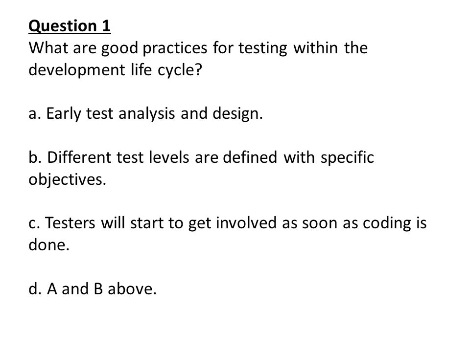 Question 1 What are good practices for testing within the development life cycle Early test analysis and design.