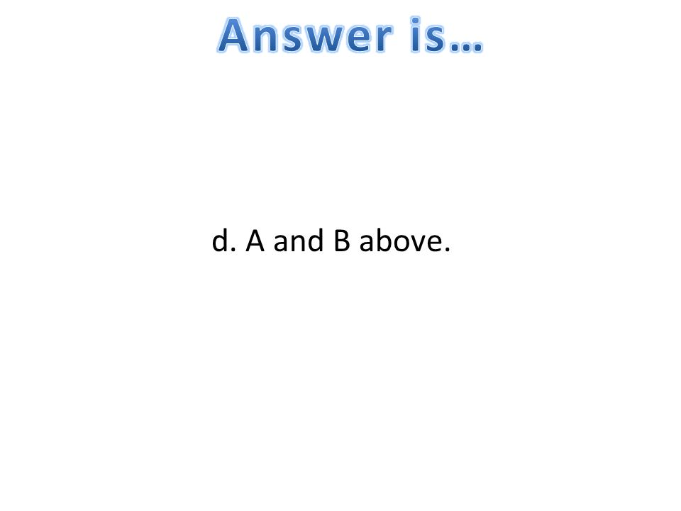 Answer is… d. A and B above.