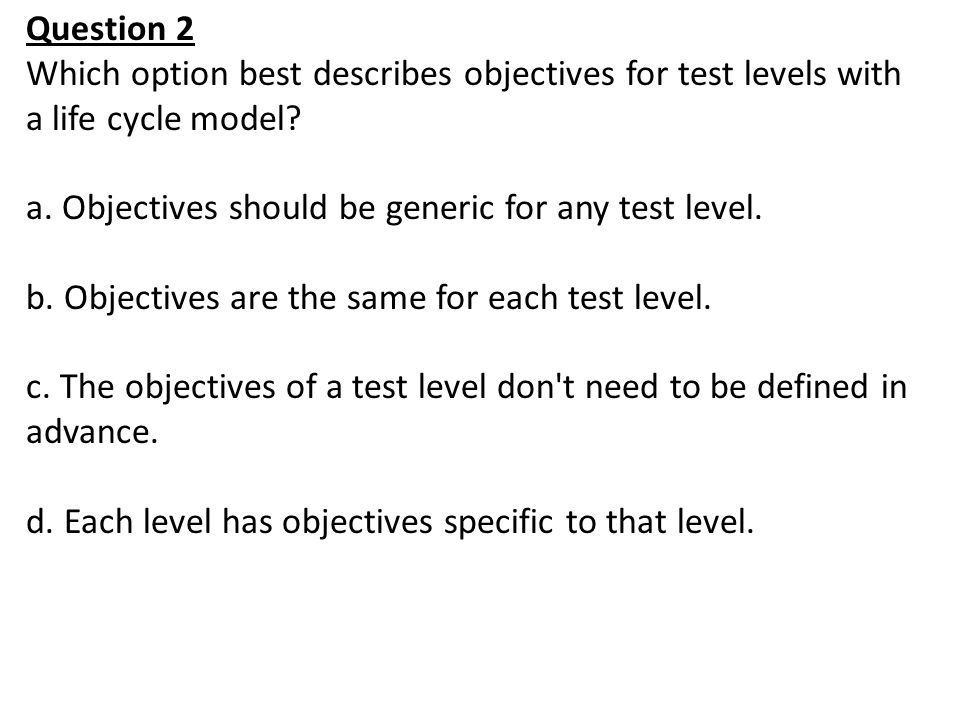 Question 2 Which option best describes objectives for test levels with a life cycle model Objectives should be generic for any test level.
