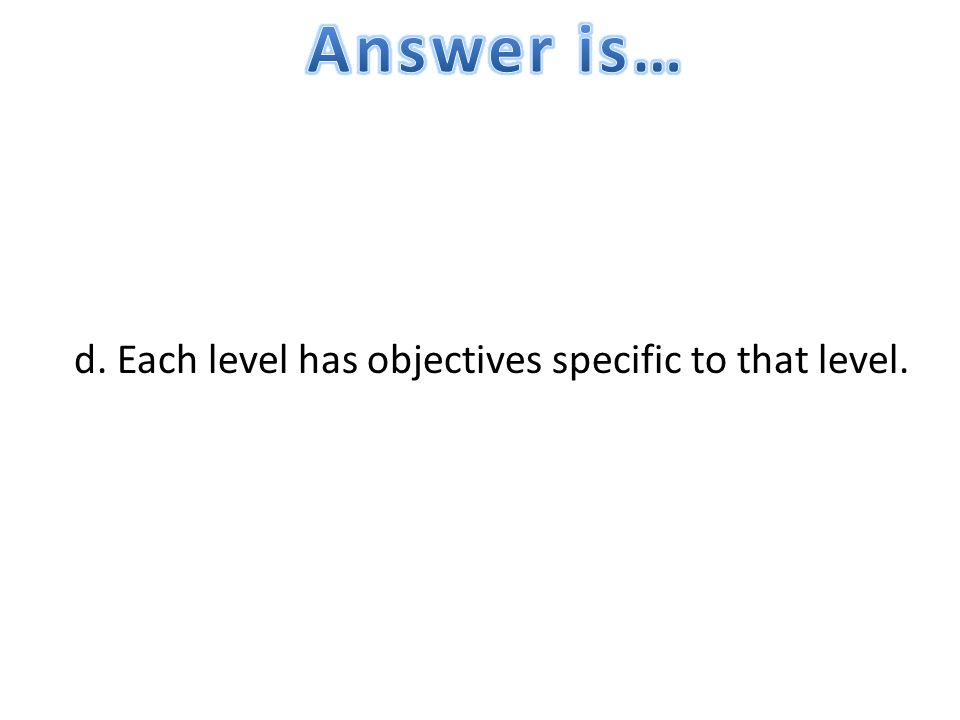 Answer is… d. Each level has objectives specific to that level.