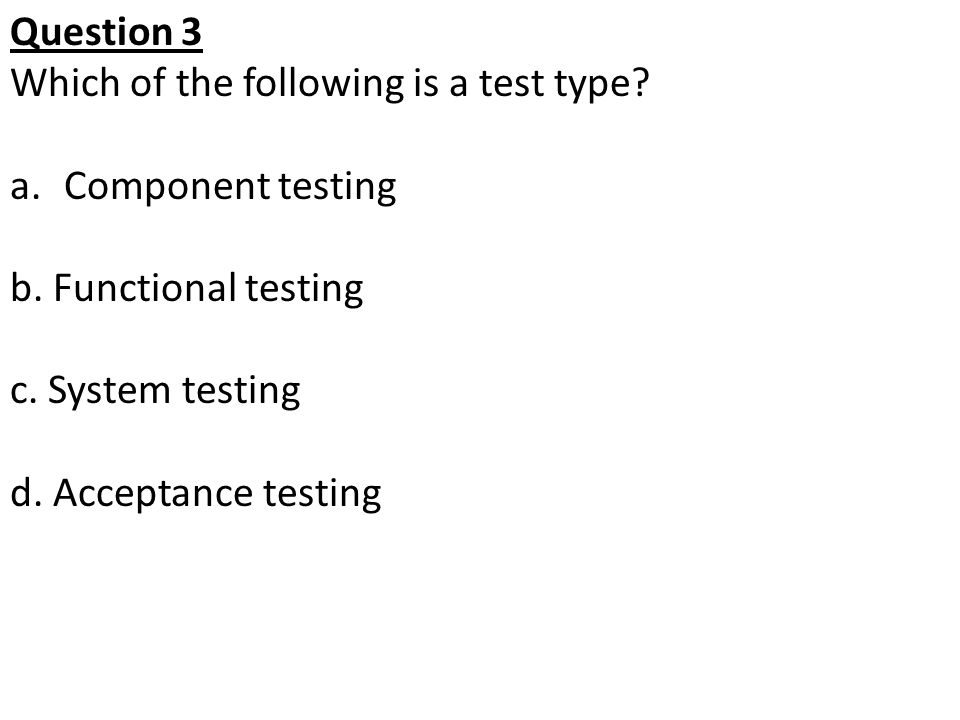 Question 3 Which of the following is a test type Component testing. b. Functional testing. c. System testing.