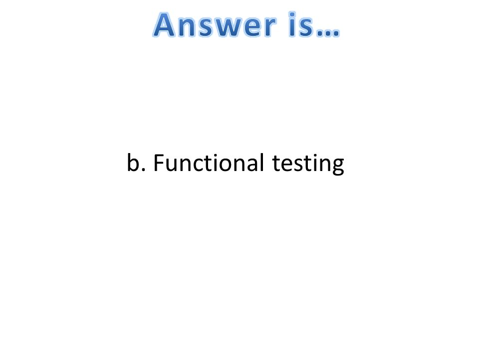 Answer is… b. Functional testing