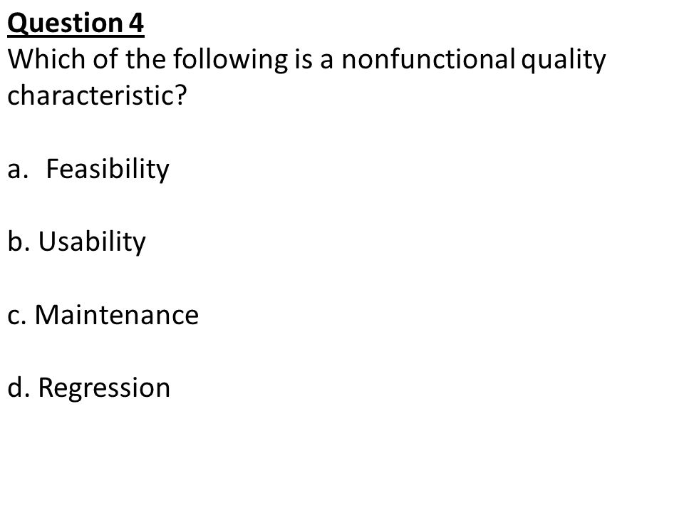 Question 4 Which of the following is a nonfunctional quality characteristic Feasibility. b. Usability.