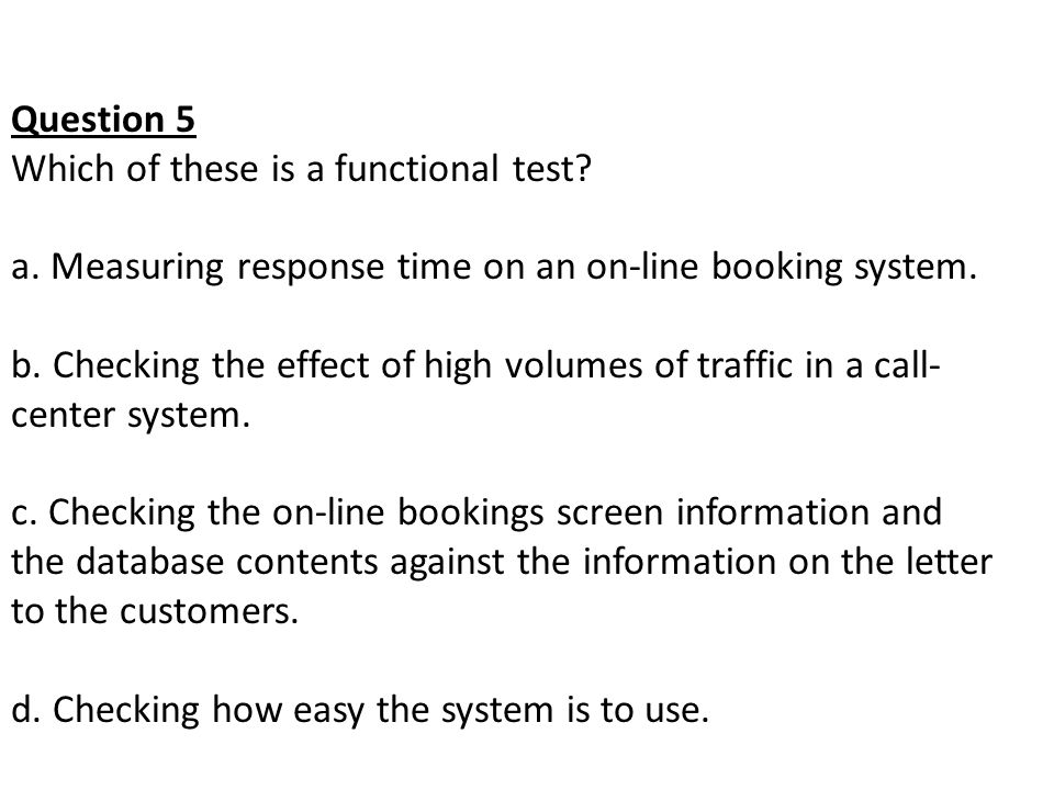 Question 5 Which of these is a functional test a. Measuring response time on an on-line booking system.