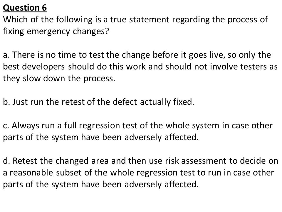 Question 6 Which of the following is a true statement regarding the process of fixing emergency changes