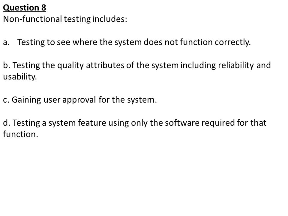Question 8 Non-functional testing includes: Testing to see where the system does not function correctly.