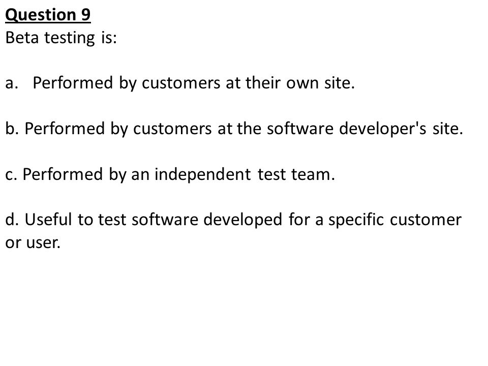 Question 9 Beta testing is: Performed by customers at their own site. b. Performed by customers at the software developer s site.
