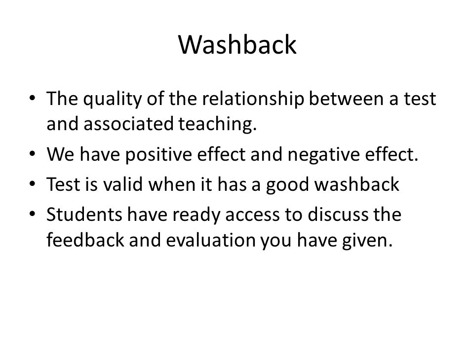 Washback The quality of the relationship between a test and associated teaching. We have positive effect and negative effect.