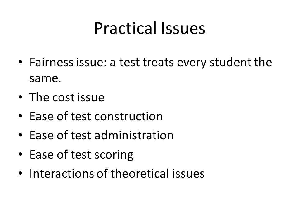 Practical Issues Fairness issue: a test treats every student the same.