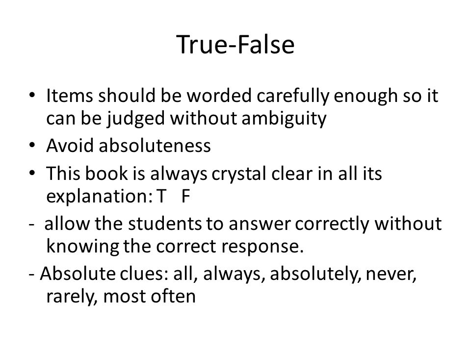 True-False Items should be worded carefully enough so it can be judged without ambiguity. Avoid absoluteness.
