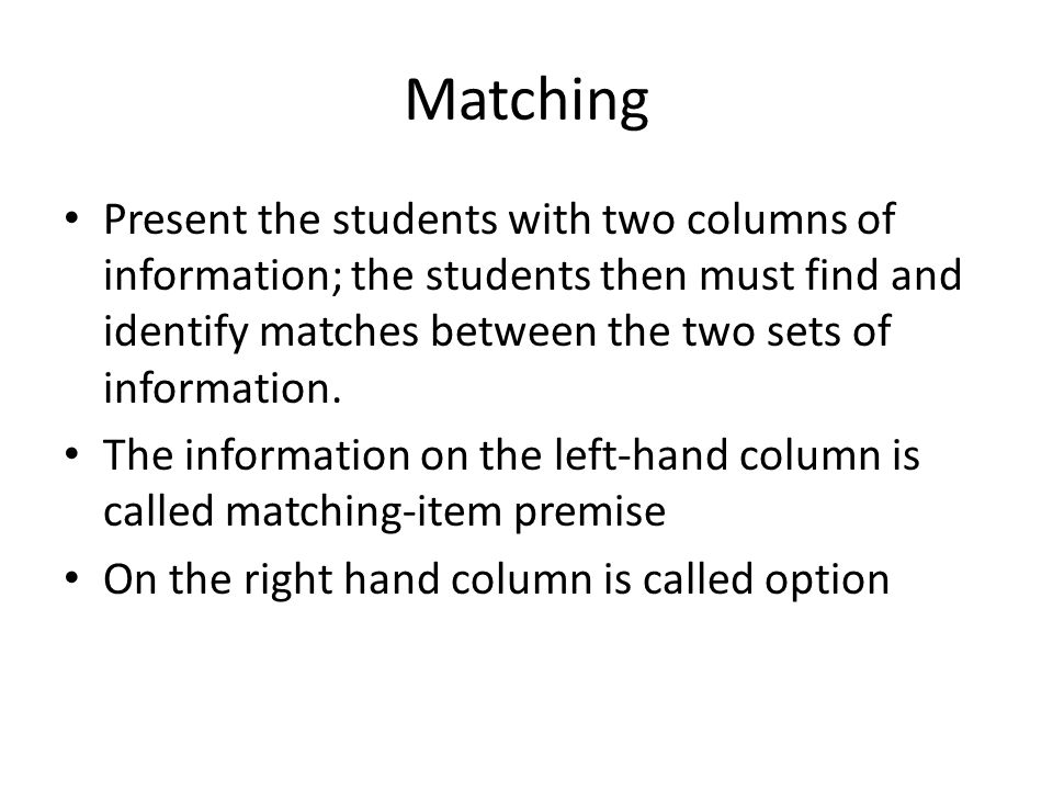 Matching Present the students with two columns of information; the students then must find and identify matches between the two sets of information.