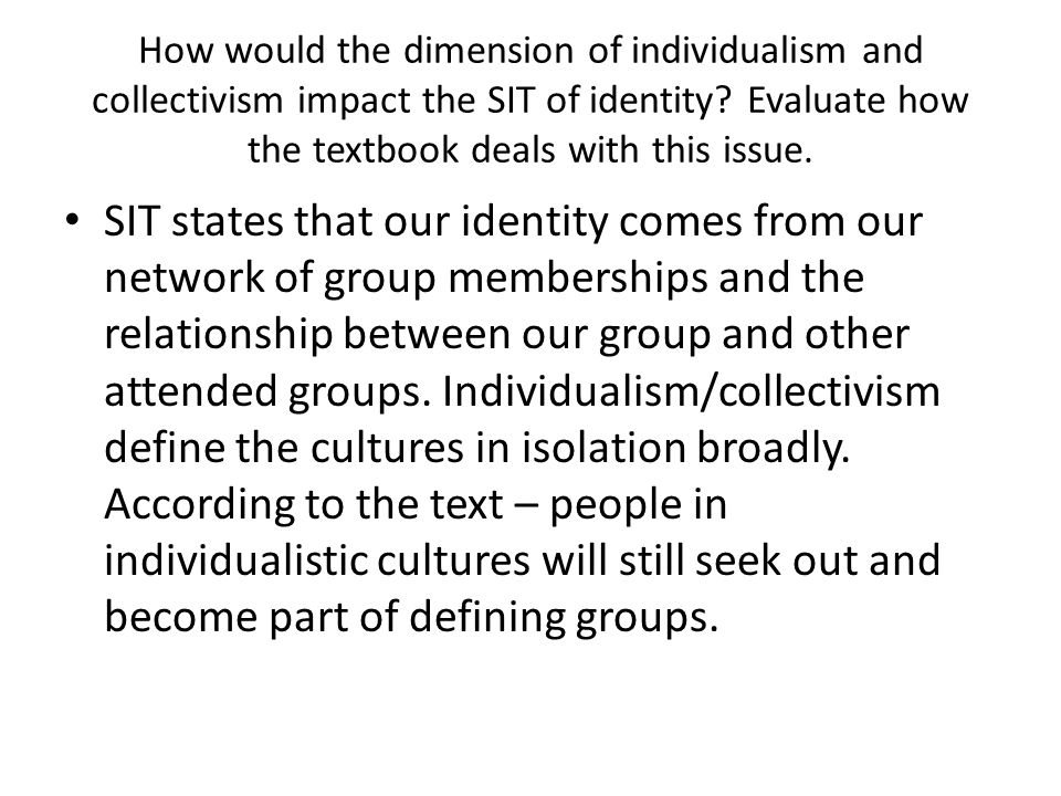 How would the dimension of individualism and collectivism impact the SIT of identity Evaluate how the textbook deals with this issue.