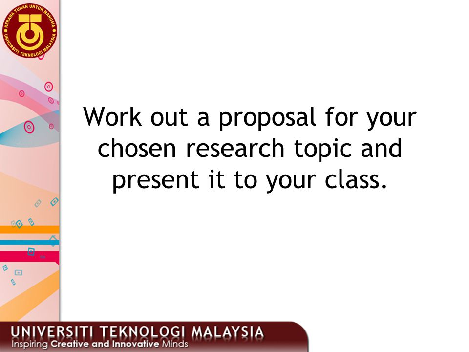 Work out a proposal for your chosen research topic and present it to your class.