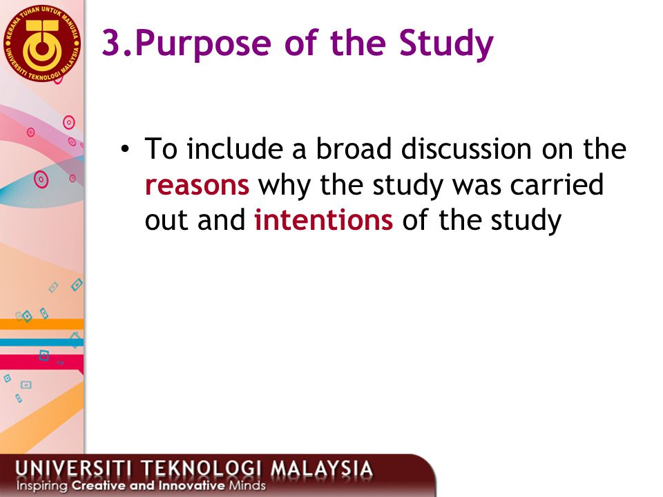 3.Purpose of the Study To include a broad discussion on the reasons why the study was carried out and intentions of the study.