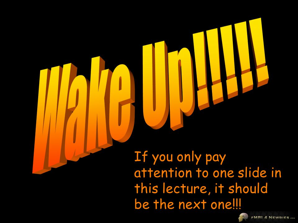 Wake Up!!!!! If you only pay attention to one slide in this lecture, it should be the next one!!!