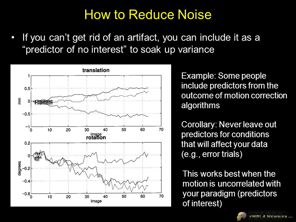 How to Reduce Noise If you can't get rid of an artifact, you can include it as a predictor of no interest to soak up variance.