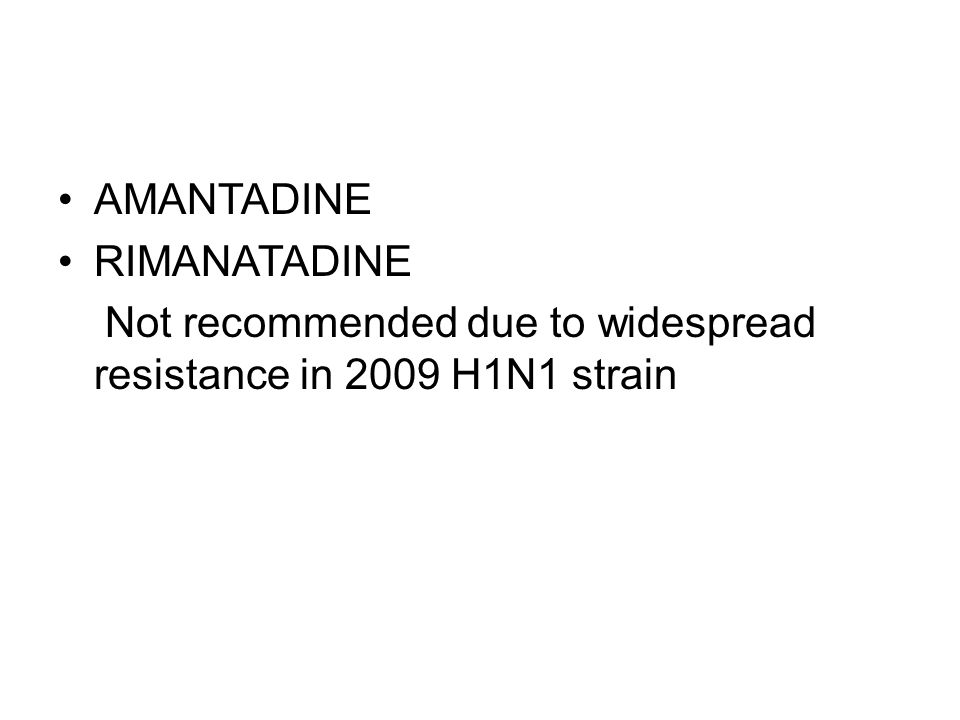 AMANTADINE RIMANATADINE Not recommended due to widespread resistance in 2009 H1N1 strain