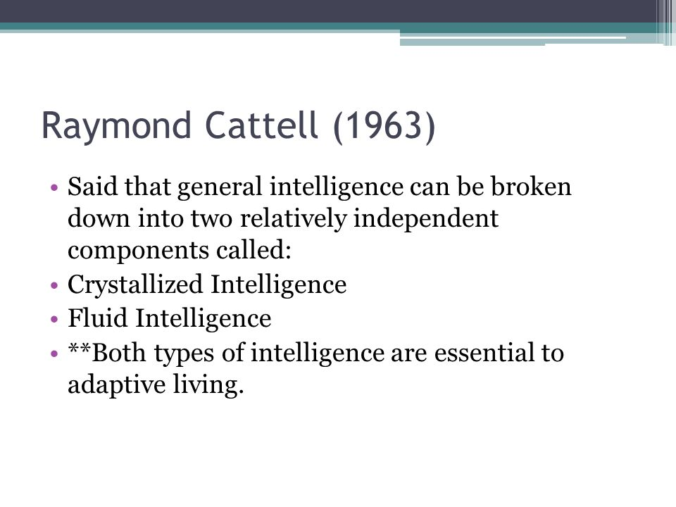 Raymond Cattell (1963) Said that general intelligence can be broken down into two relatively independent components called: