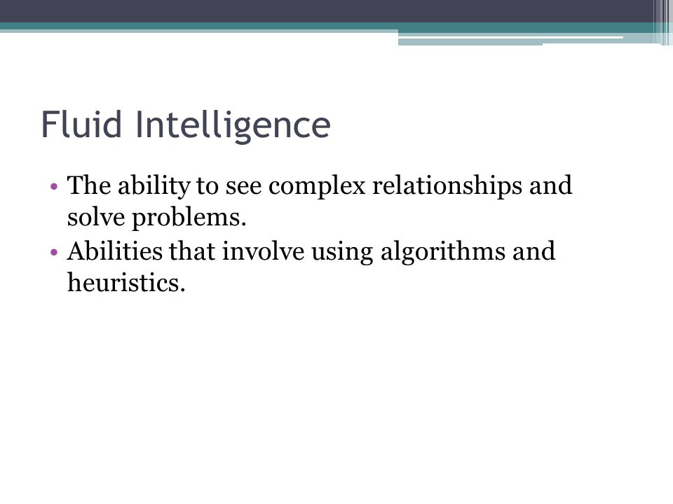 Fluid Intelligence The ability to see complex relationships and solve problems.