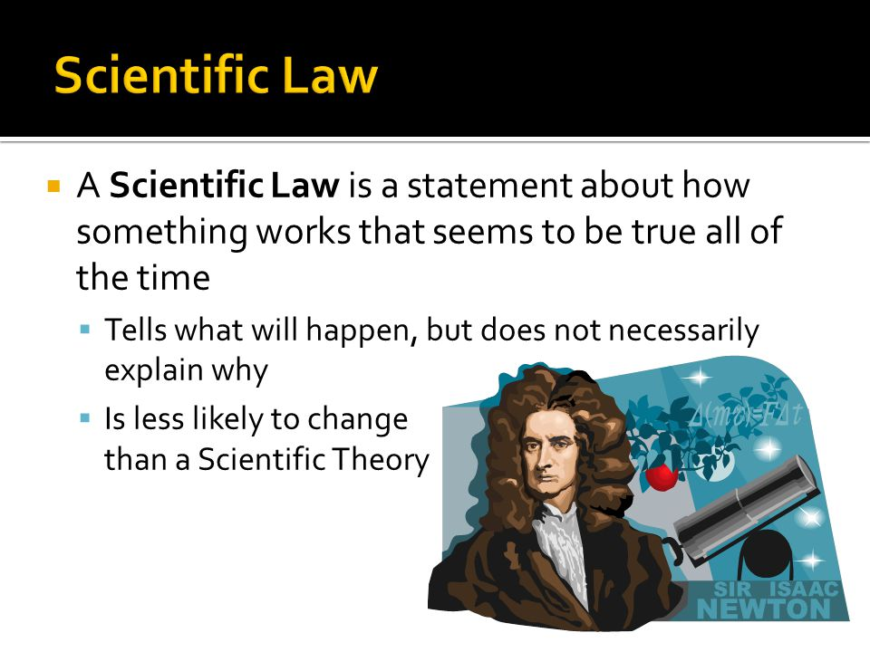 Scientific Law A Scientific Law is a statement about how something works that seems to be true all of the time.