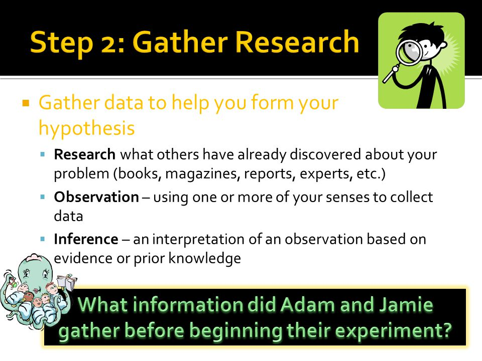 Step 2: Gather Research Gather data to help you form your hypothesis
