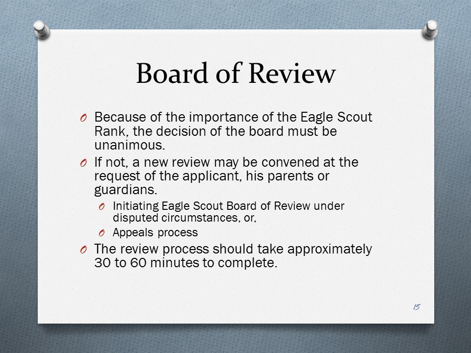Board of Review Because of the importance of the Eagle Scout Rank, the decision of the board must be unanimous.