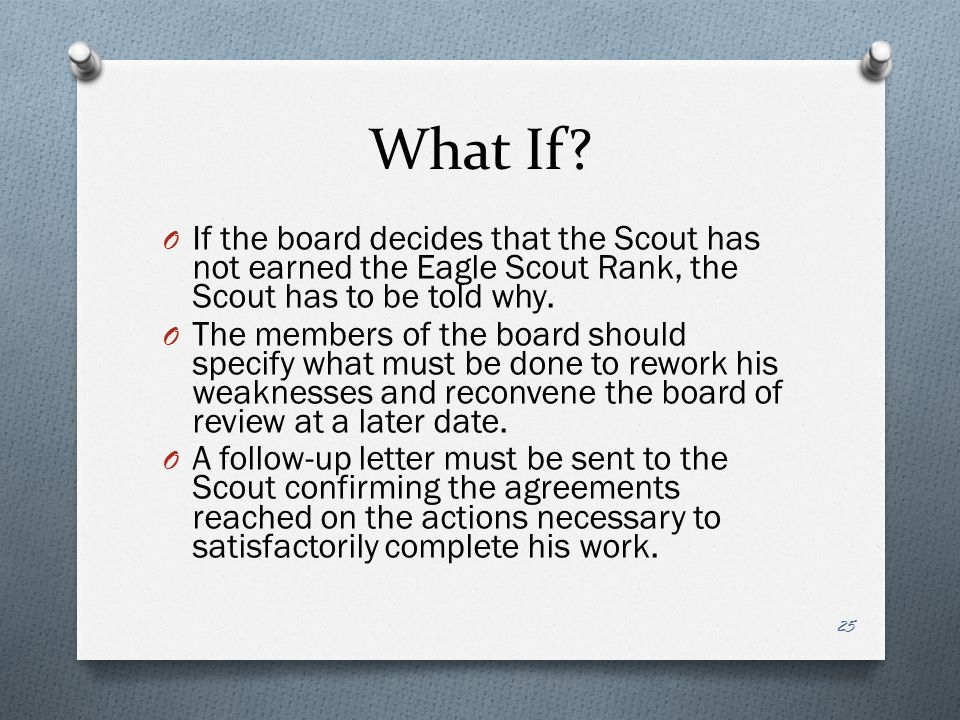 What If If the board decides that the Scout has not earned the Eagle Scout Rank, the Scout has to be told why.