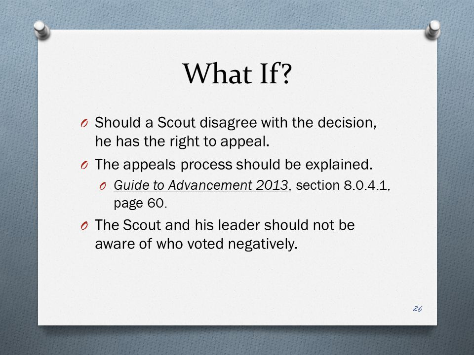 What If Should a Scout disagree with the decision, he has the right to appeal. The appeals process should be explained.