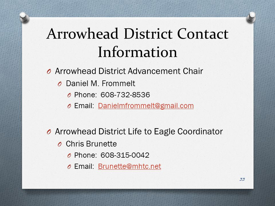 Arrowhead District Contact Information Arrowhead District Advancement Chair. Daniel M. Frommelt. Phone: 608-732-8536.