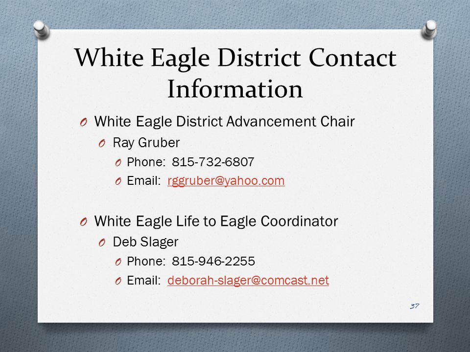 White Eagle District Contact Information White Eagle District Advancement Chair. Ray Gruber. Phone: 815-732-6807.