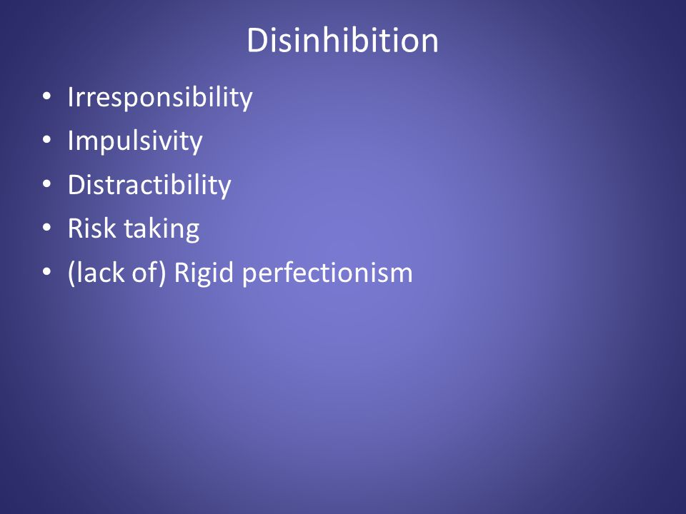 Disinhibition Irresponsibility Impulsivity Distractibility Risk taking