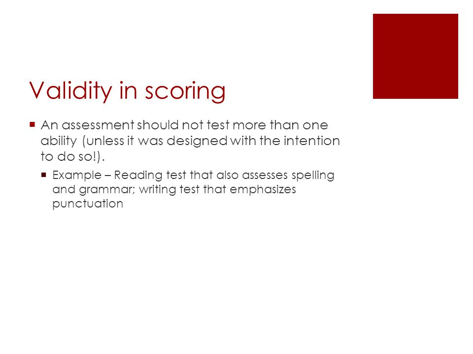 Validity in scoring An assessment should not test more than one ability (unless it was designed with the intention to do so!).